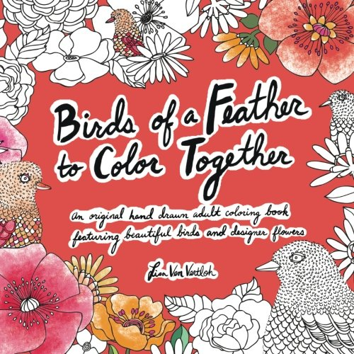 Download Birds of a Feather to Color Together: An original hand drawn adult coloring book featuring beautiful birds and designer flowers PDF