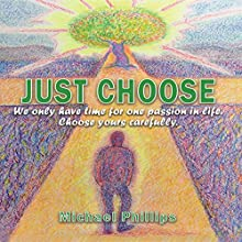 Just Choose!: We Only Have Time for One Passion in Life. Choose Yours Carefully. Audiobook by Michael Phillips Narrated by Paul Richardson