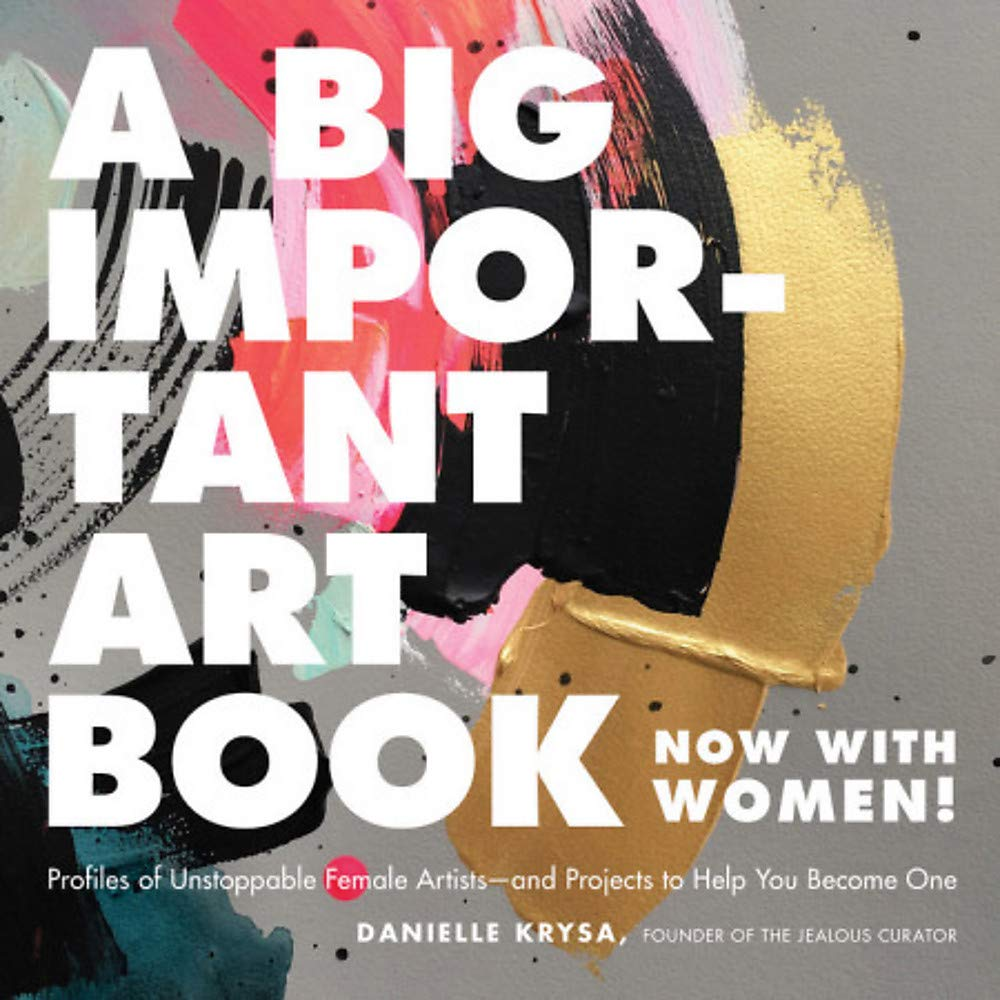 A Big Important Art Book (Now with Women): Profiles of Unstoppable Female Artists–and Projects to Help You Become One