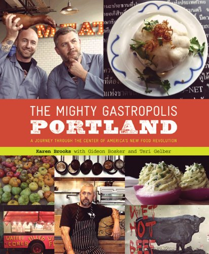 The Mighty Gastropolis: Portland: A Journey Through the Center of America's New Food Revolution by Karen Brooks, Gideon Bosker