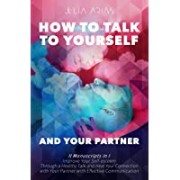 HOW TO TALK TO YOURSELF AND YOUR PARTNER (II in I): Improve Your Self-esteem Through...