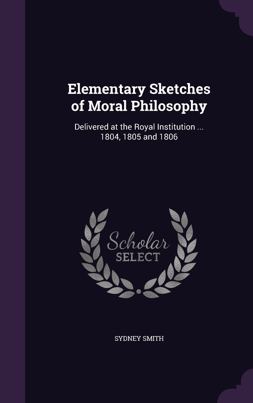 Read Online Elementary Sketches of Moral Philosophy: Delivered at the Royal Institution ... 1804, 1805 and 1806 ebook