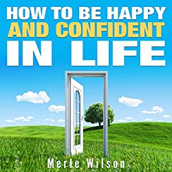 How to Be Happy and Confident in Life