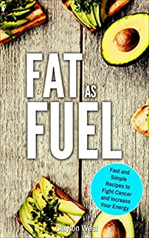 Fat as Fuel: Fast and Simple Recipes to Fight Cancer and Increase Your Energy by [West, Clayton]