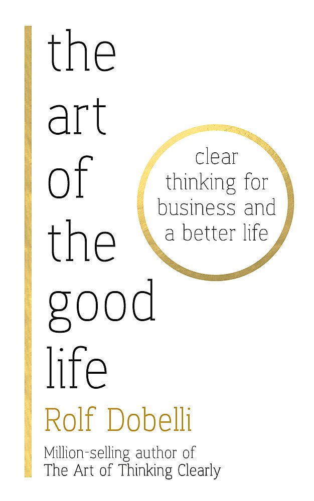 The Art of the Good Life: Clear Thinking for Business and a Better Life: The Follow-up to the Million Copy Bestseller – The Art of Thinking Clearly