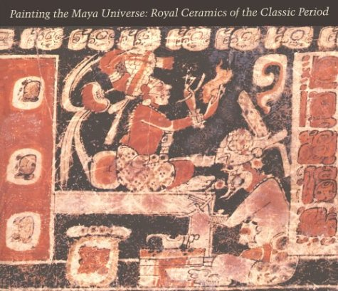 Painting the Maya Universe: Royal Ceramics of the Classic Period (Duke University Museum of Art) (Native American Style Limited Edition)