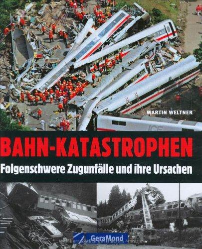 Bahn-Katastrophen: Folgenschwere Zugunfälle und ihre Ursachen (GeraMond)