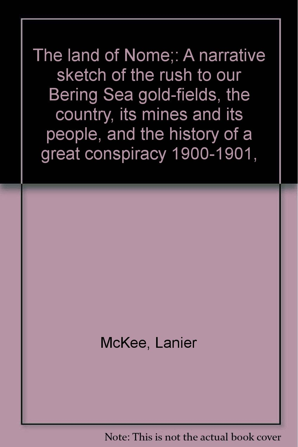 The land of Nome;: A narrative sketch of the rush to our Bering Sea gold-fields, the country, its mines and its people, and the history of a great conspiracy 1900-1901,