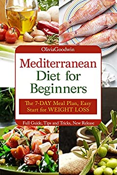 Mediterranean diet for beginners: The 7-DAY meal plan, Easy start for WEIGHT LOSS, Full guide, tips and tricks, new release, pictures