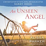 An Unseen Angel: A Mother's Story of Healing and Hope After Sandy Hook | Alissa Parker