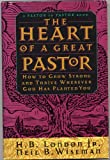 img - for THE HEART OF A GREAT PASTOR: HOW TO GROW STRONG AND THRIVE WHEREVER GOD HAS PLANTED YOU by H. B. London, Jr. and Neil B. Wiseman (1994 Hardcover in Dust jacket Regal Books 250 pages) book / textbook / text book