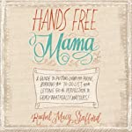 Hands Free Mama: A Guide to Putting Down the Phone, Burning the To-Do List, and Letting Go of Perfection to Grasp What Really Matters! | Rachel Macy Stafford