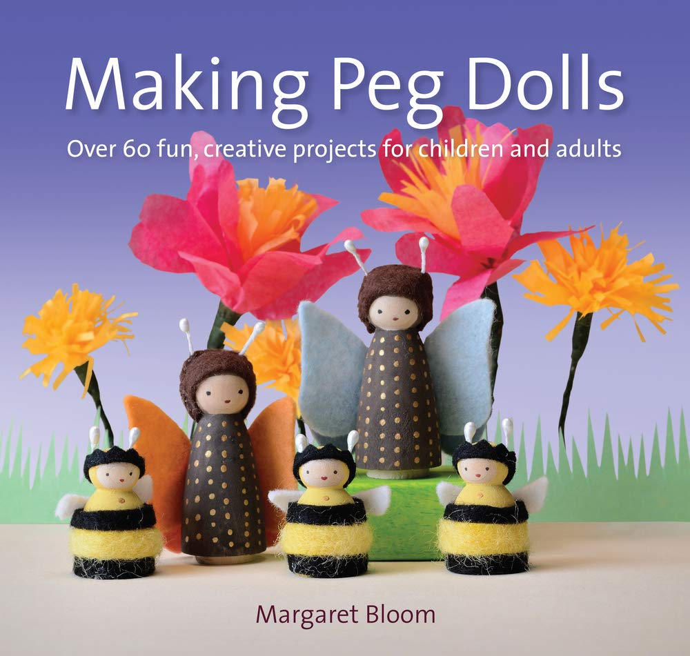 Making Peg Dolls Over 60 Fun And Creative Projects For Children And