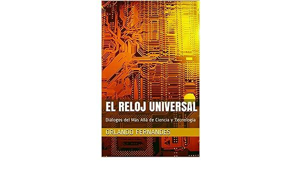 EL RELOJ UNIVERSAL: Diálogos del Más Allá de Ciencia y Tecnología (Spanish Edition) - Kindle edition by Orlando Fernandes, Adelaide Fernandes.