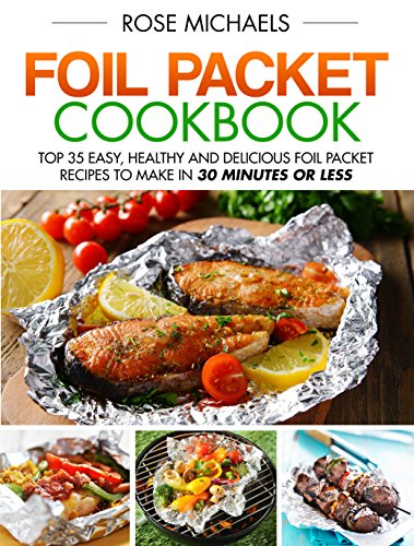 Foil Packet Cookbook: Top 35 Easy, Healthy and Delicious Foil Packet Recipes to Make in 30 Minutes or Less by Rose Michaels