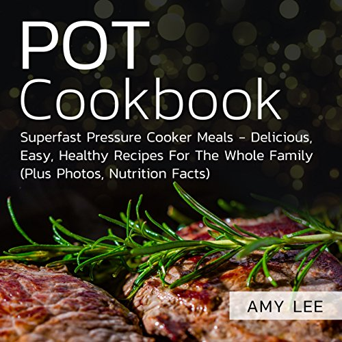 Pot Cookbook: Superfast Pressure Cooker Meals - Delicious, Easy, Healthy Recipes For The Whole Family (Plus Photos, Nutrition Facts) by Amy  Lee