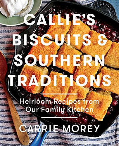 Callie's Biscuits and Southern Traditions: Heirloom Recipes from Our Family Kitchen by [Morey, Carrie]