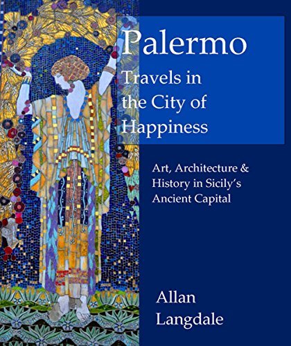 Palermo: Travels in the City of Happiness: Art, Architecture and History in Sicily's Ancient Capital