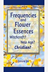Frequencies and Flower Essences: Witchcraft? New Age? Christian? Kindle Edition