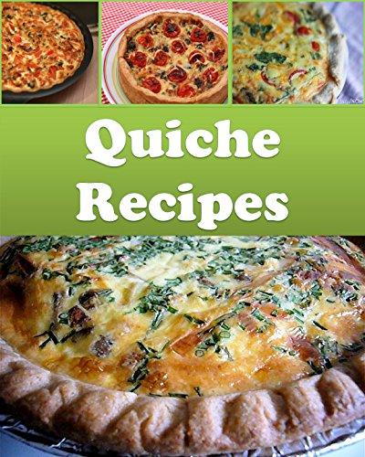 Quiche: Quiche Recipes - The Easy and Delicious Quiche Cookbook (quiche recipes, quiche, quiche cookbook, quiche recipe book)