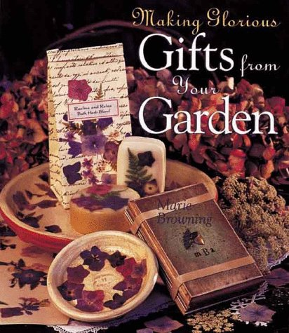 Garden Glorious (Making Glorious Gifts From Your Garden)