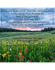 Female Romantic Poetry Anthology with Selected Poems by Emily Dickinson, Louisa May Alcott, Elizabeth Barrett Browning, and Dorothy Wordsworth: Romanticism and Women Poets Collection
