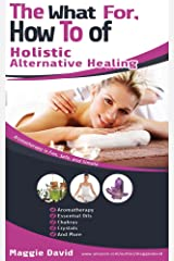 THE WHAT FOR, HOW TO OF HOLISTIC ALTERNATIVE HEALING Kindle Edition