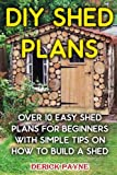 how to build a garden shed DIY Shed Plans: Over 10 Easy Shed Plans For Beginners With Simple Tips on How to Build a Shed