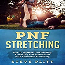 PNF Stretching: How to Improve Your Mobility, Flexibility & Rehabilitation with Facilitated Stretching Audiobook by Steve Plitt Narrated by Bo Morgan