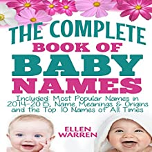 The Complete Book of the Best Baby Names: Most Popular Names of 2014-2015: Name Meanings & Origins - Top 10 Names of All Times Audiobook by Ellen Warren Narrated by Karli McBride