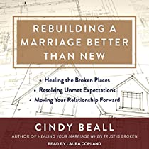 Rebuilding A Marriage Better Than New: Healing The Broken Places, Resolving Unmet Expectations, Moving Your Relationship Forward