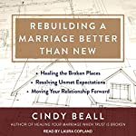 Rebuilding a Marriage Better Than New: Healing the Broken Places, Resolving Unmet Expectations, Moving Your Relationship Forward | Cindy Beall