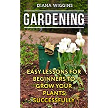 Gardening: Easy Lessons For Beginners To Grow Your Plants Successfully