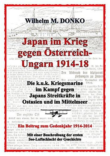 Japan im Krieg gegen Österreich-Ungarn 1914-18: Die k.u.k. Kriegsmarine im Kampf gegen Japans Streitkräfte in Ostasien und im Mittelmeer - Ein Beitrag zum Gedenkjahr 1914-2014