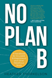 No Plan B: A Handbook for Incurable Entrepreneurs and Other Rebellious Souls