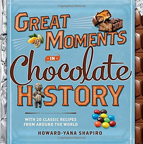 Great Moments in Chocolate History: With 20 Classic Recipes From Around the World by Howard-Yana Shapiro Ph.D.