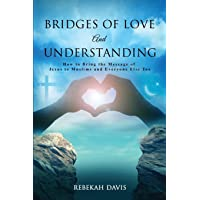 Bridges of Love and Understanding: How to Bring the Message of Jesus to Muslims and Everyone Else Too