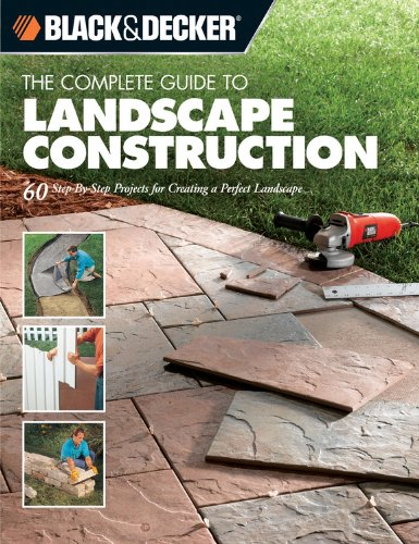 Black & Decker The Complete Guide to Landscape Construction: 60 Step-by-step Projects for Creating a Perfect Landscape (Black & Decker Complete -