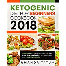 Ketogenic Diet for Beginners Cookbook 2018: Simple, Fast and Flavorful High Fat Low Carb Keto Diet Recipes for Weight Loss and a Healthy Lifestyle