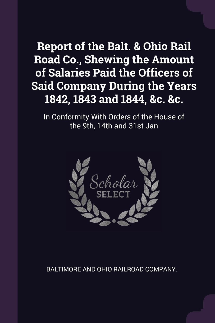 Report of the Balt. & Ohio Rail Road Co., Shewing the Amount of Salaries Paid the Officers of Said Company During the Years 1842, 1843 and 1844, &c. ... of the House of the 9th, 14th and 31st Jan pdf