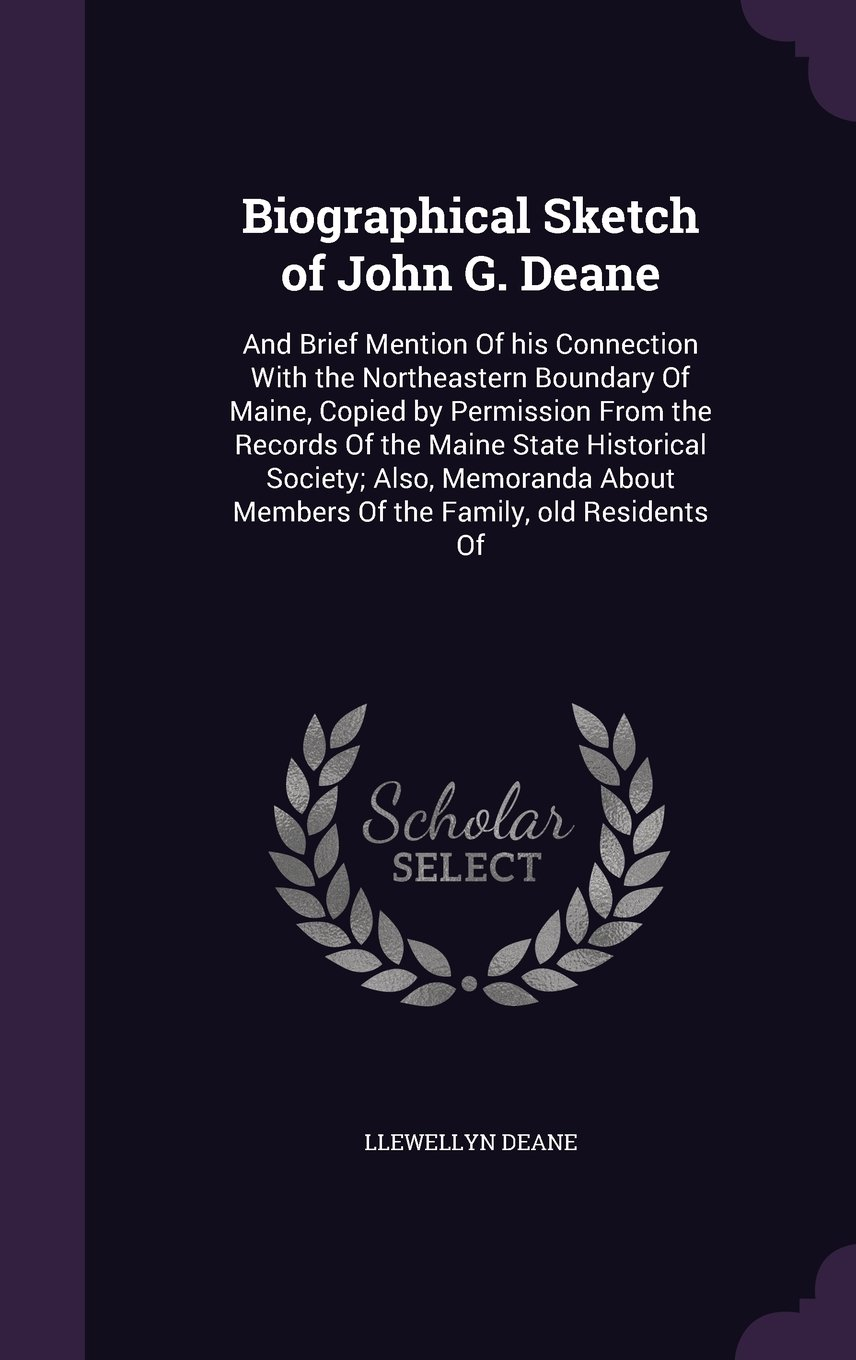 Biographical Sketch of John G. Deane: And Brief Mention of His Connection with the Northeastern Boundary of Maine, Copied by Permission from the ... about Members of the Family, Old Residents of ebook