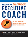 Becoming an Exceptional Executive Coach: Use Your Knowledge, Experience, and Intuition to Help Leaders Excel