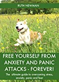 Free Yourself From Anxiety And Panic Attacks - Forever!: The Ultimate Guide To Overcoming Stress, Anxiety, Panic And Fear