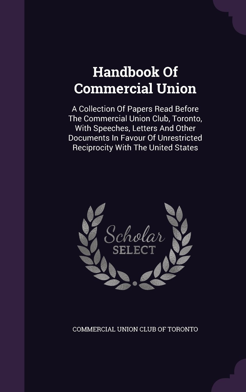 Handbook Of Commercial Union: A Collection Of Papers Read Before The Commercial Union Club, Toronto, With Speeches, Letters And Other Documents In ... Reciprocity With The United States pdf