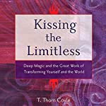 Kissing the Limitless: Deep Magic and the Great Work of Transforming Yourself and the World | T. Thorn Coyle