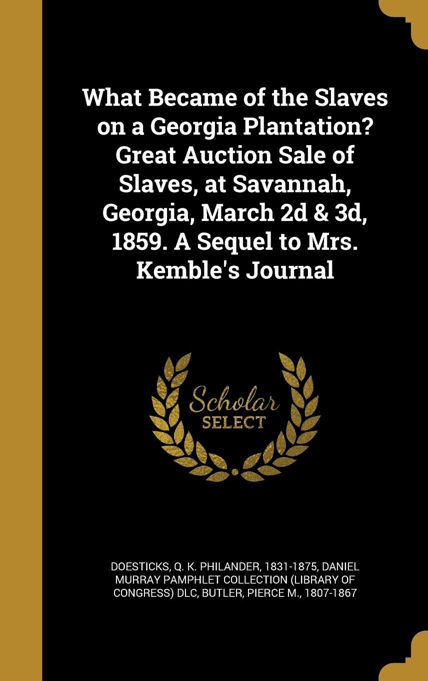 What Became of the Slaves on a Georgia Plantation? Great Auction Sale of Slaves, at Savannah, Georgia, March 2D & 3D, 1859. a Sequel to Mrs. Kemble's Journal ebook