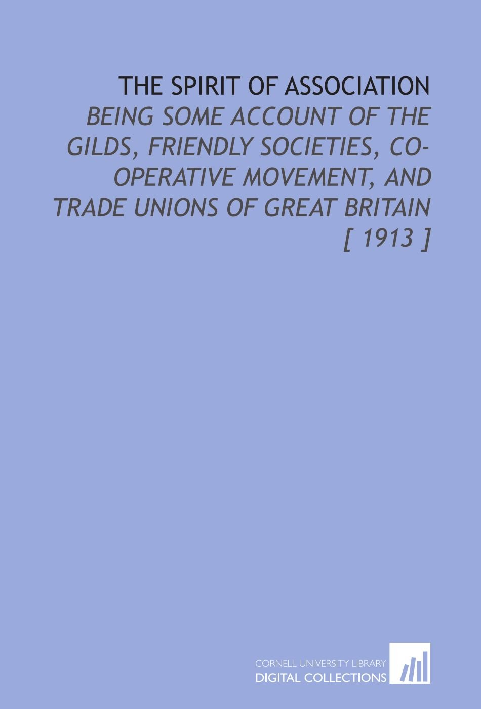 Download The Spirit of Association: Being Some Account of the Gilds, Friendly Societies, Co-Operative Movement, and Trade Unions of Great Britain [ 1913 ] ebook