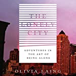 The Lonely City: Adventures in the Art of Being Alone | Olivia Laing