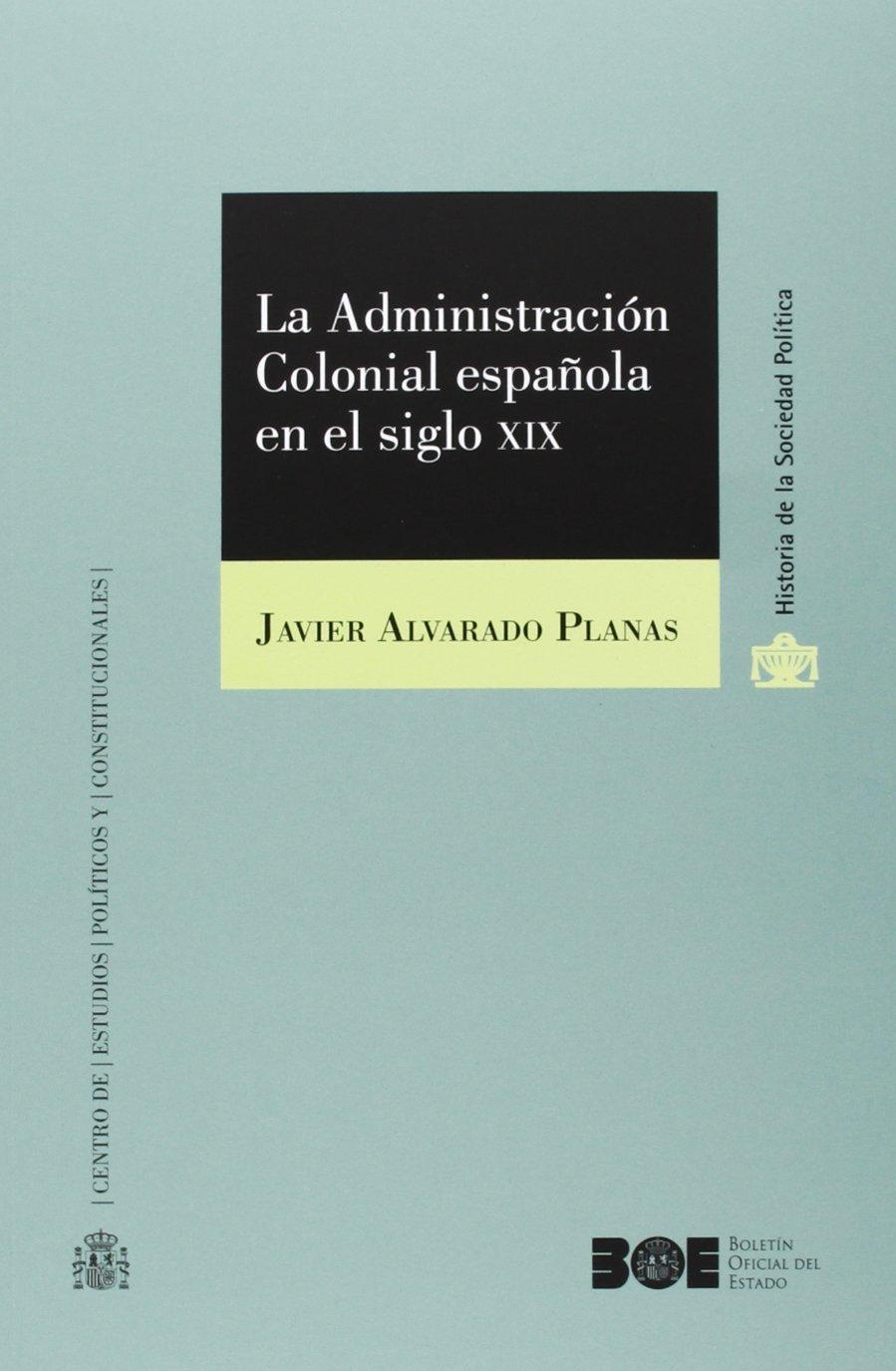 La Administración Colonial española en el siglo XIX Historia de la Sociedad Política CEPC: Amazon.es: Alvarado Planas, Javier: Libros