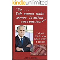 So Yah Wanna Make Money Trading Currencies?: I don't think you have what it takes. (English Edition)